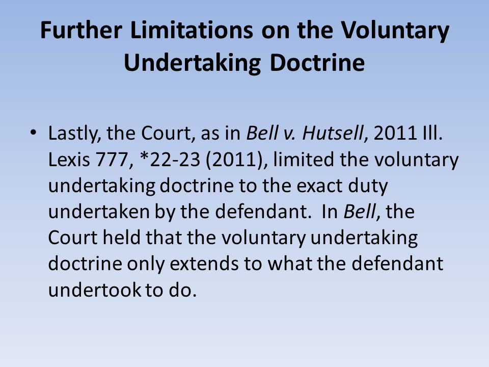 Further Limitations on the Voluntary Undertaking Doctrine Lastly, the Court, as in Bell v. Hutsell, 2011 Ill. Lexis 777, *22-23 (2011), limited the vo