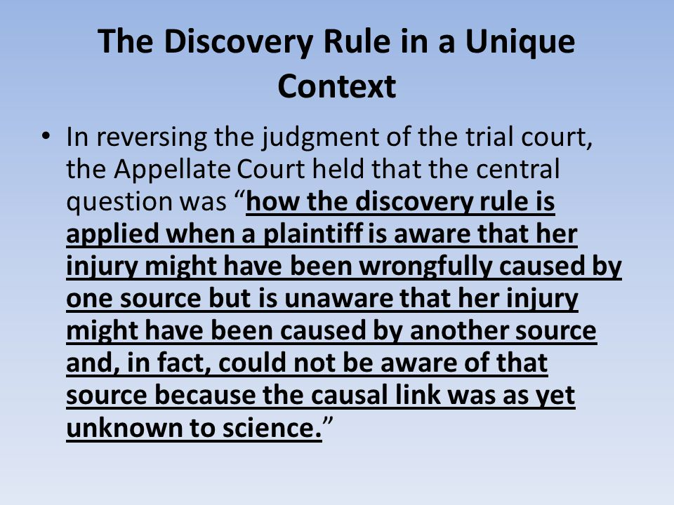 The Discovery Rule in a Unique Context In reversing the judgment of the trial court, the Appellate Court held that the central question was how the discovery rule is applied when a plaintiff is aware that her injury might have been wrongfully caused by one source but is unaware that her injury might have been caused by another source and, in fact, could not be aware of that source because the causal link was as yet unknown to science.