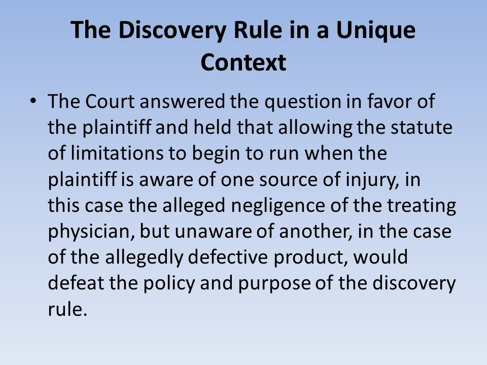 The Discovery Rule in a Unique Context The Court answered the question in favor of the plaintiff and held that allowing the statute of limitations to begin to run when the plaintiff is aware of one source of injury, in this case the alleged negligence of the treating physician, but unaware of another, in the case of the allegedly defective product, would defeat the policy and purpose of the discovery rule.