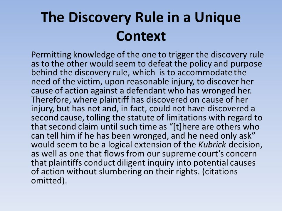 The Discovery Rule in a Unique Context Permitting knowledge of the one to trigger the discovery rule as to the other would seem to defeat the policy and purpose behind the discovery rule, which is to accommodate the need of the victim, upon reasonable injury, to discover her cause of action against a defendant who has wronged her.