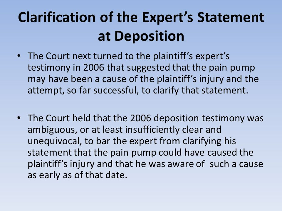 Clarification of the Experts Statement at Deposition The Court next turned to the plaintiffs experts testimony in 2006 that suggested that the pain pump may have been a cause of the plaintiffs injury and the attempt, so far successful, to clarify that statement.