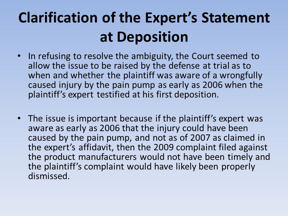 Clarification of the Experts Statement at Deposition In refusing to resolve the ambiguity, the Court seemed to allow the issue to be raised by the defense at trial as to when and whether the plaintiff was aware of a wrongfully caused injury by the pain pump as early as 2006 when the plaintiffs expert testified at his first deposition.