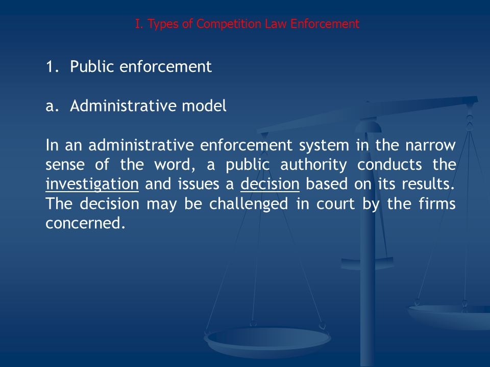 1.Public enforcement a.Administrative model In an administrative enforcement system in the narrow sense of the word, a public authority conducts the investigation and issues a decision based on its results.