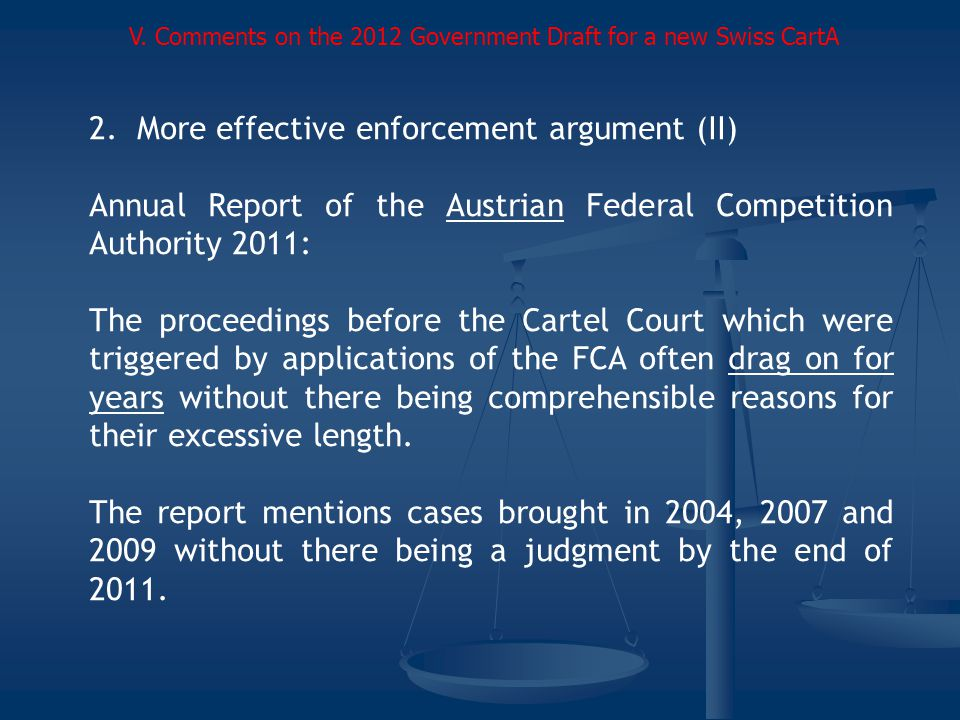 2.More effective enforcement argument (II) Annual Report of the Austrian Federal Competition Authority 2011: The proceedings before the Cartel Court which were triggered by applications of the FCA often drag on for years without there being comprehensible reasons for their excessive length.