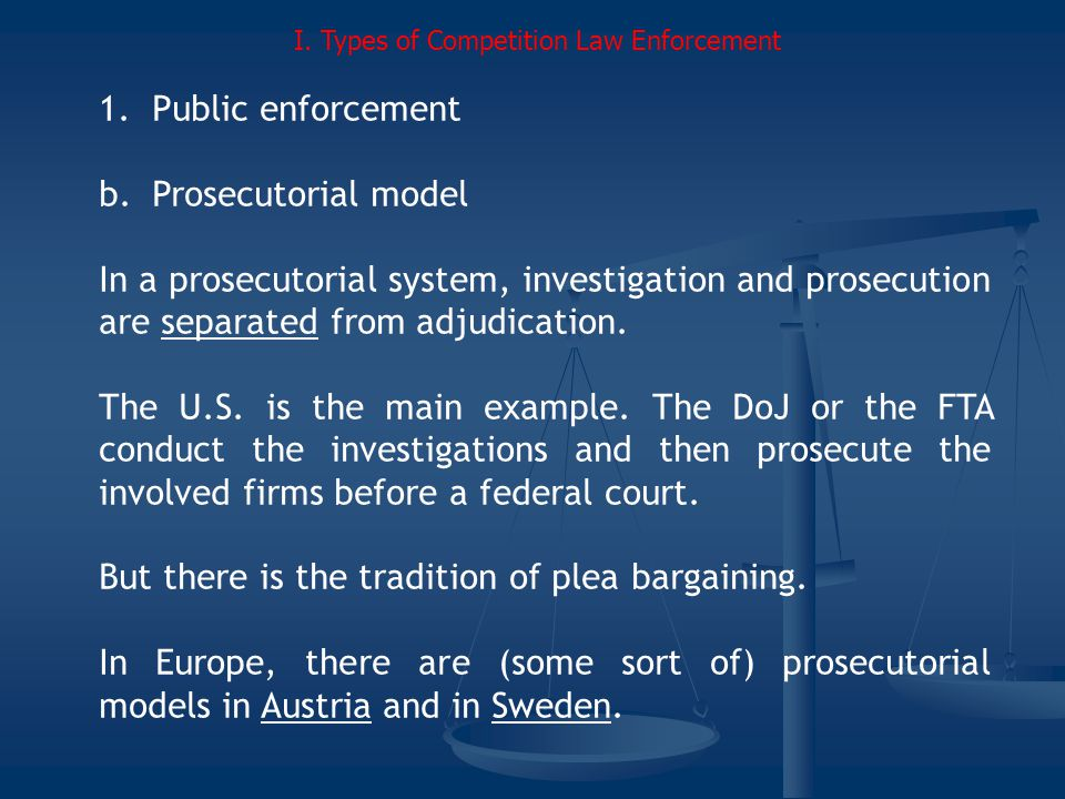 1.Public enforcement b.Prosecutorial model In a prosecutorial system, investigation and prosecution are separated from adjudication.