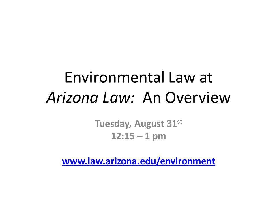 Environmental Law at Arizona Law: An Overview Tuesday, August 31 st 12:15 – 1 pm www.law.arizona.edu/environment