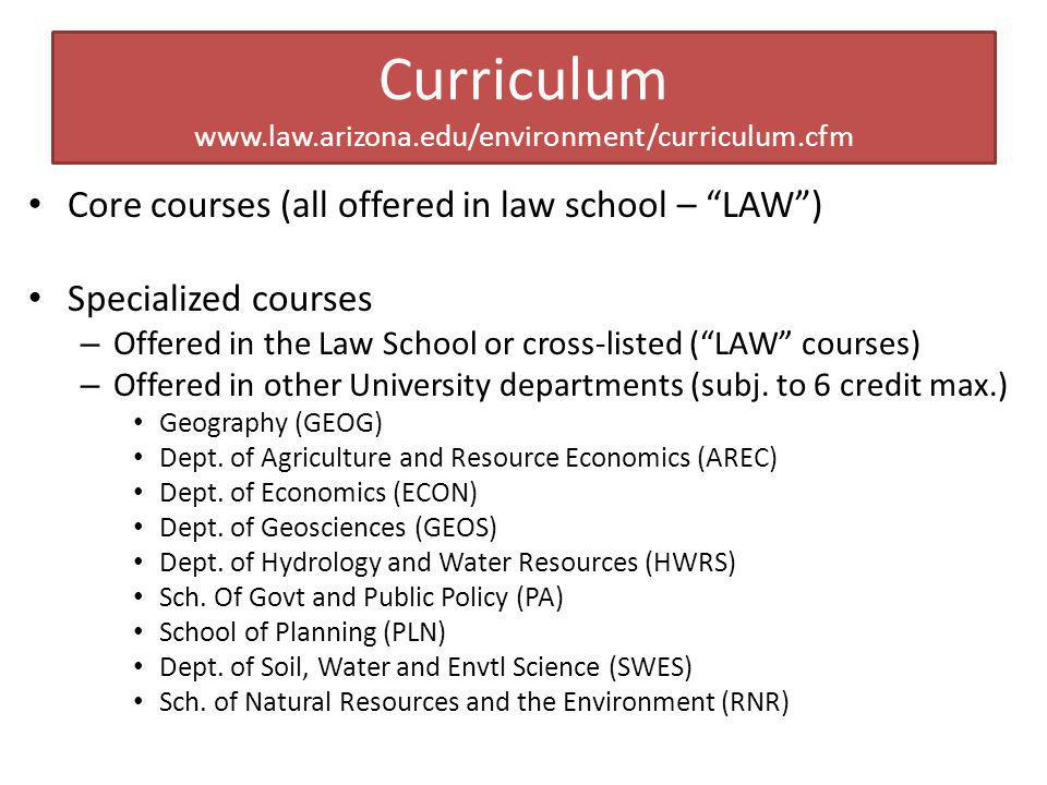 Curriculum www.law.arizona.edu/environment/curriculum.cfm Core courses (all offered in law school – LAW) Specialized courses – Offered in the Law School or cross-listed (LAW courses) – Offered in other University departments (subj.