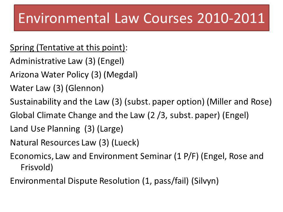 Environmental Law Courses 2010-2011 Spring (Tentative at this point): Administrative Law (3) (Engel) Arizona Water Policy (3) (Megdal) Water Law (3) (Glennon) Sustainability and the Law (3) (subst.