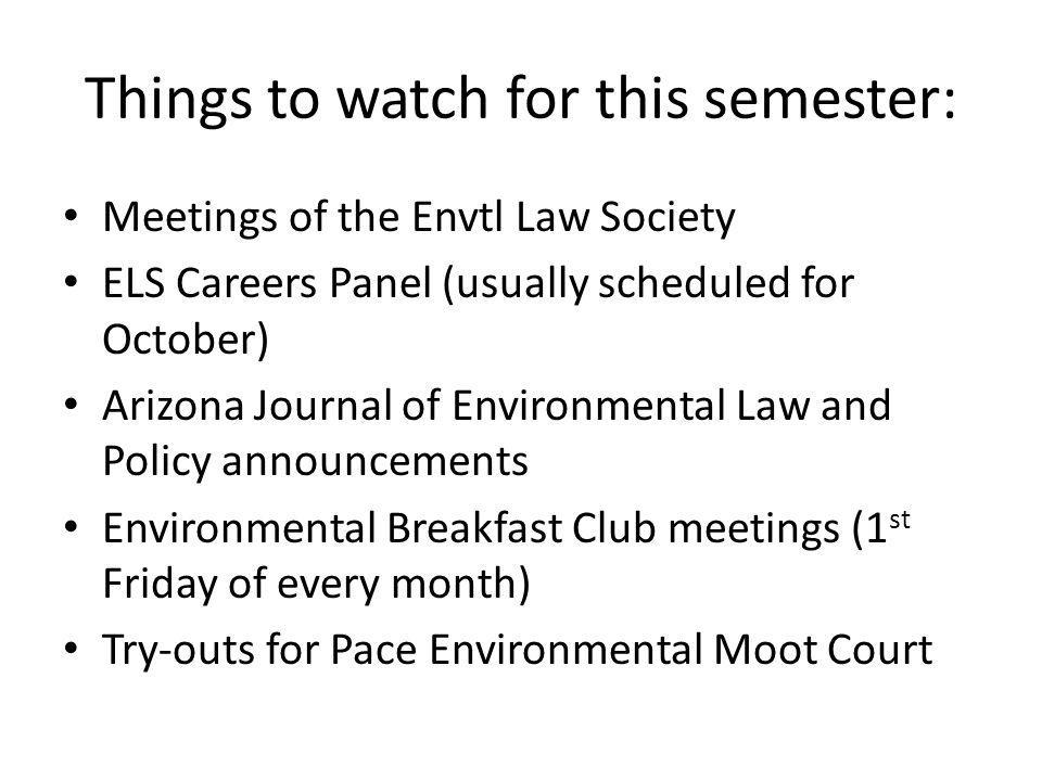 Things to watch for this semester: Meetings of the Envtl Law Society ELS Careers Panel (usually scheduled for October) Arizona Journal of Environmental Law and Policy announcements Environmental Breakfast Club meetings (1 st Friday of every month) Try-outs for Pace Environmental Moot Court