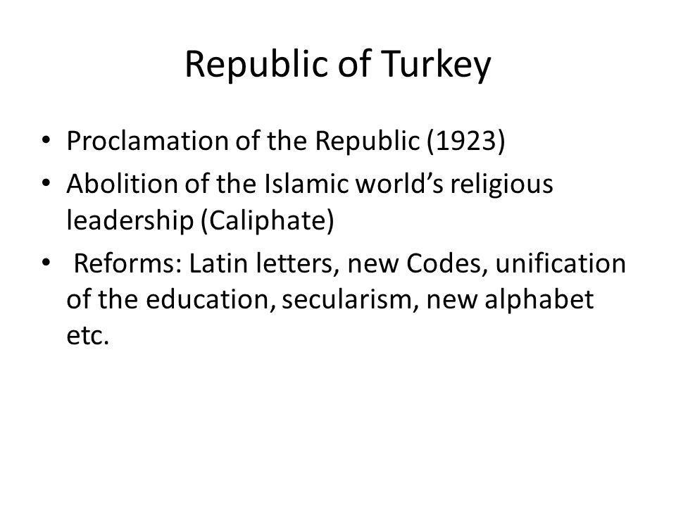 Republic of Turkey Proclamation of the Republic (1923) Abolition of the Islamic worlds religious leadership (Caliphate) Reforms: Latin letters, new Co