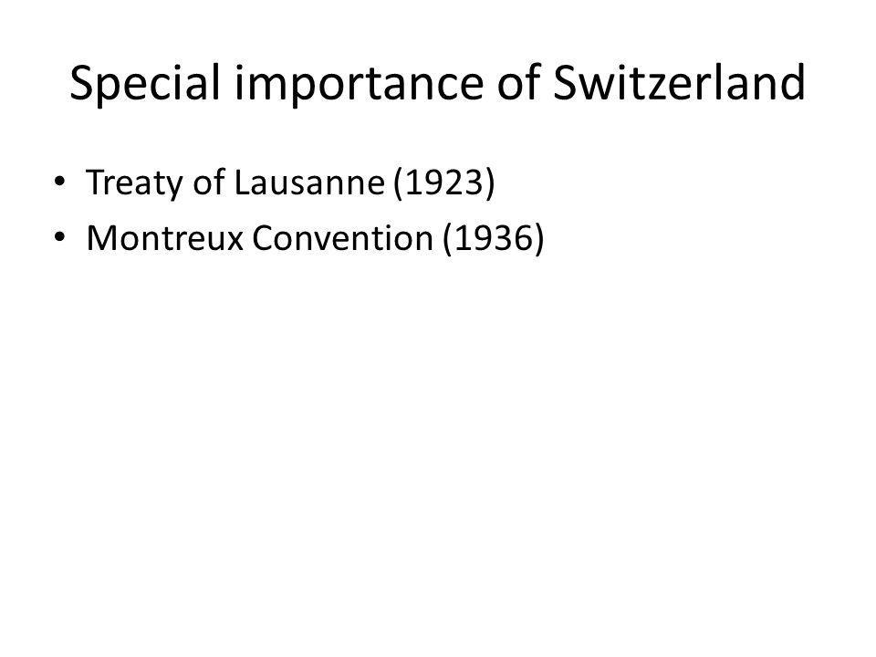 Special importance of Switzerland Treaty of Lausanne (1923) Montreux Convention (1936)