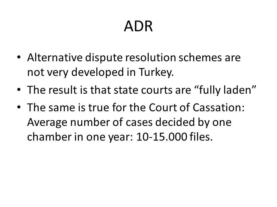 ADR Alternative dispute resolution schemes are not very developed in Turkey. The result is that state courts are fully laden The same is true for the