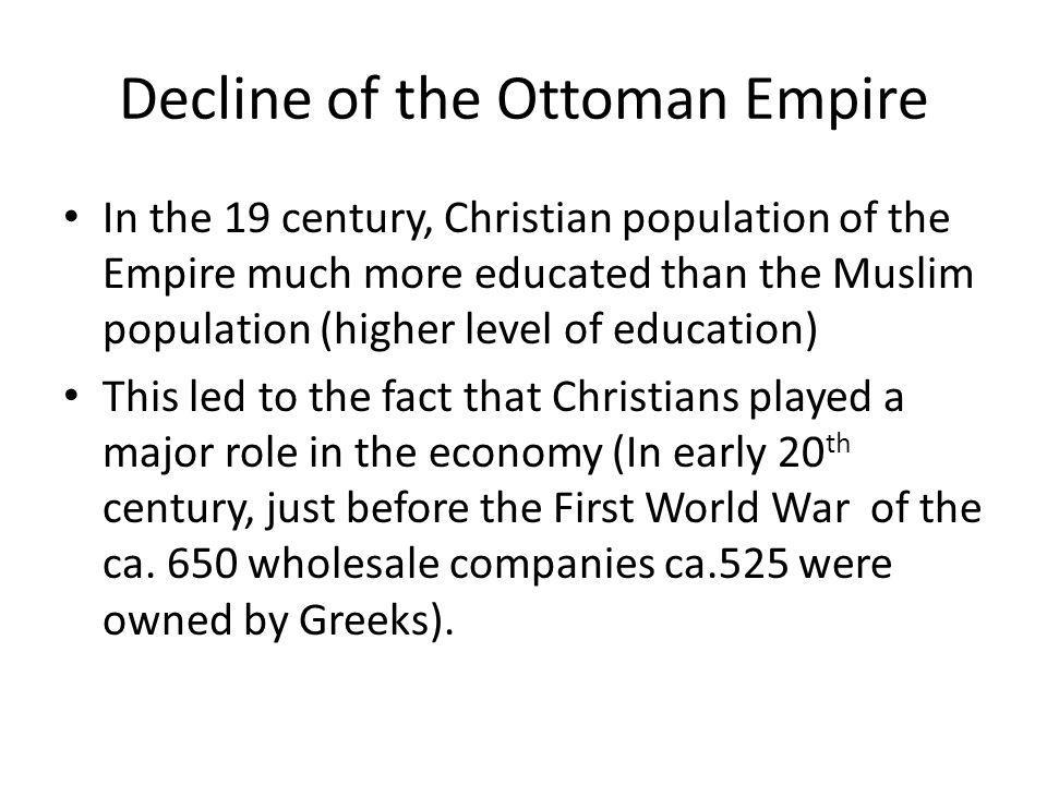 Decline of the Ottoman Empire In the 19 century, Christian population of the Empire much more educated than the Muslim population (higher level of edu