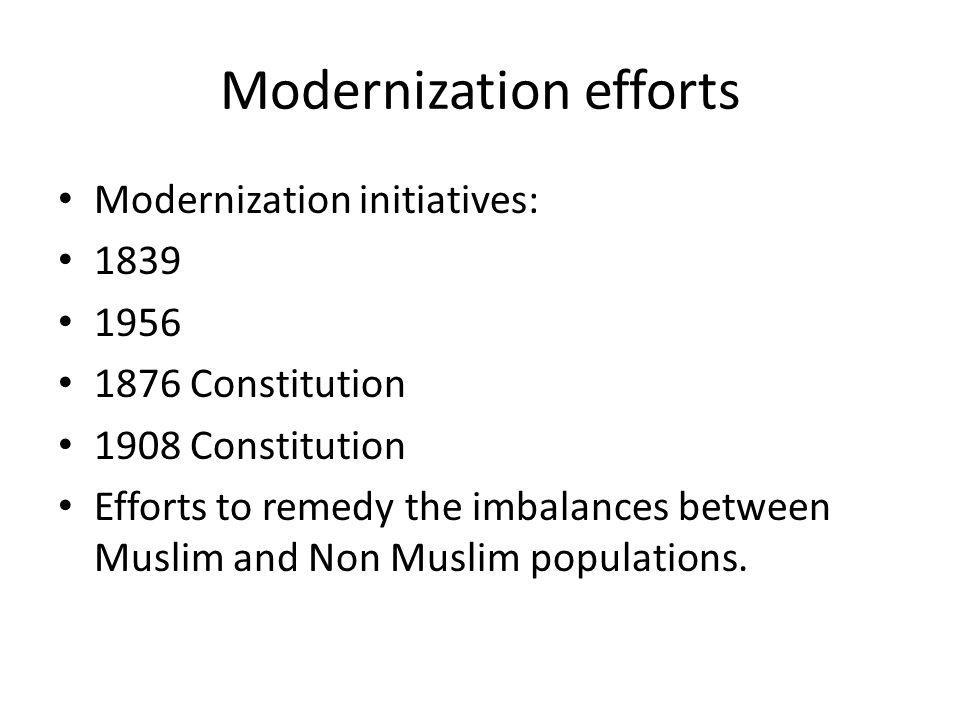 Modernization efforts Modernization initiatives: 1839 1956 1876 Constitution 1908 Constitution Efforts to remedy the imbalances between Muslim and Non