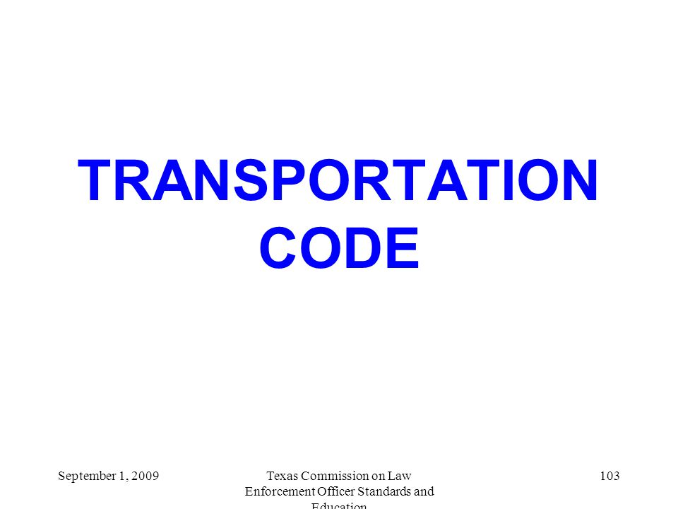 TRANSPORTATION CODE Texas Commission on Law Enforcement Officer Standards and Education September 1, 2009103