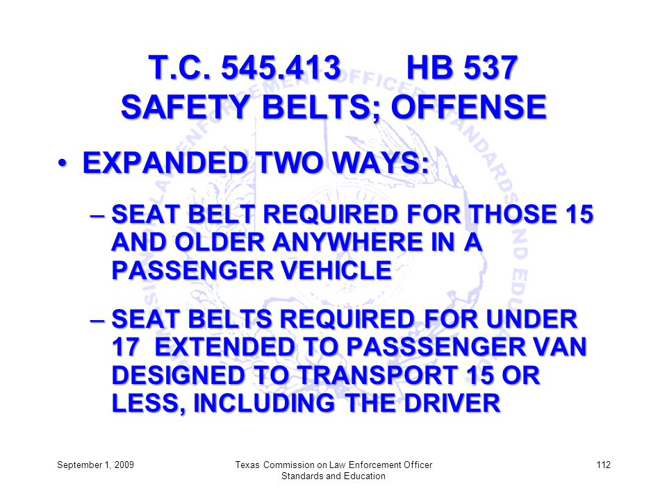 T.C. 545.413 HB 537 SAFETY BELTS; OFFENSE EXPANDED TWO WAYS:EXPANDED TWO WAYS: –SEAT BELT REQUIRED FOR THOSE 15 AND OLDER ANYWHERE IN A PASSENGER VEHI
