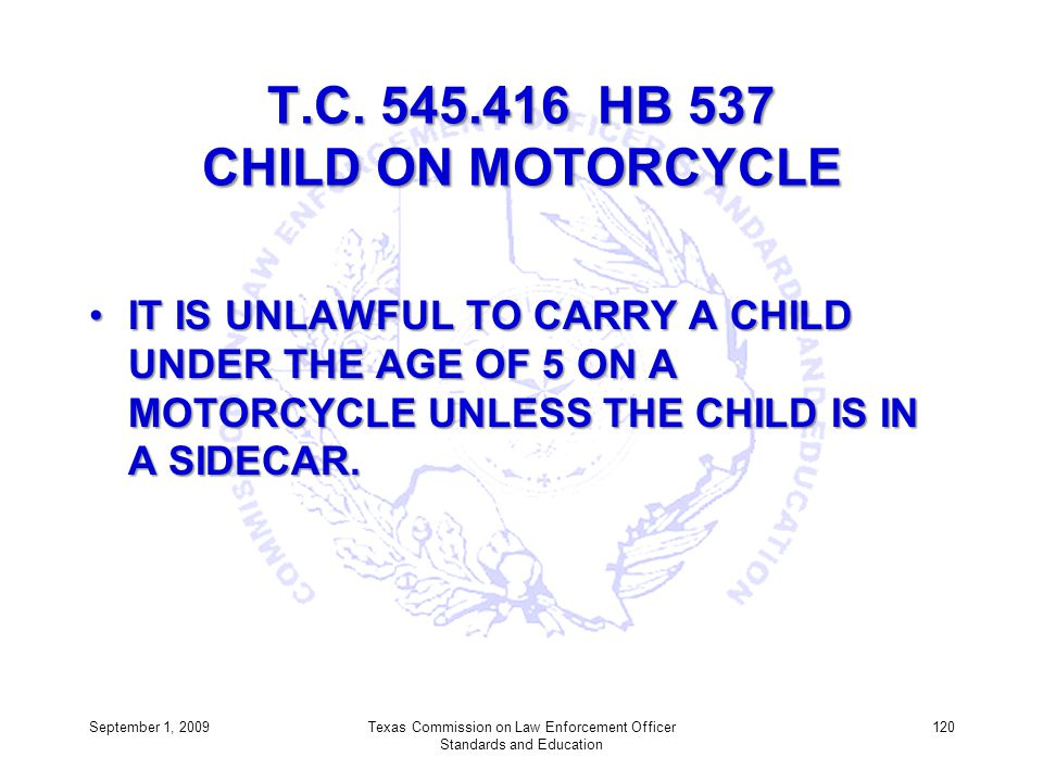 T.C. 545.416 HB 537 CHILD ON MOTORCYCLE IT IS UNLAWFUL TO CARRY A CHILD UNDER THE AGE OF 5 ON A MOTORCYCLE UNLESS THE CHILD IS IN A SIDECAR.IT IS UNLA