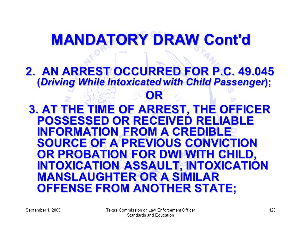 MANDATORY DRAW Cont'd 2. AN ARREST OCCURRED FOR P.C. 49.045 (Driving While Intoxicated with Child Passenger); OR OR 3. AT THE TIME OF ARREST, THE OFFI