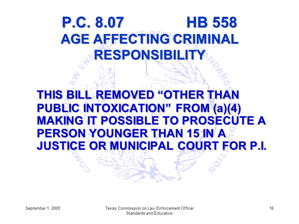 P.C. 8.07 HB 558 AGE AFFECTING CRIMINAL RESPONSIBILITY THIS BILL REMOVED OTHER THAN PUBLIC INTOXICATION FROM (a)(4) MAKING IT POSSIBLE TO PROSECUTE A