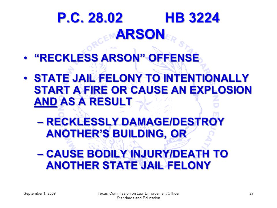 P.C. 28.02 HB 3224 ARSON RECKLESS ARSON OFFENSERECKLESS ARSON OFFENSE STATE JAIL FELONY TO INTENTIONALLY START A FIRE OR CAUSE AN EXPLOSION AND AS A R