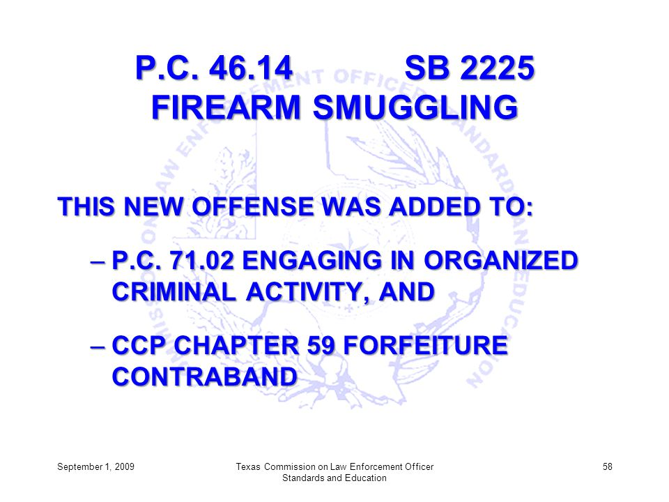 P.C. 46.14 SB 2225 FIREARM SMUGGLING THIS NEW OFFENSE WAS ADDED TO: –P.C. 71.02 ENGAGING IN ORGANIZED CRIMINAL ACTIVITY, AND –CCP CHAPTER 59 FORFEITUR
