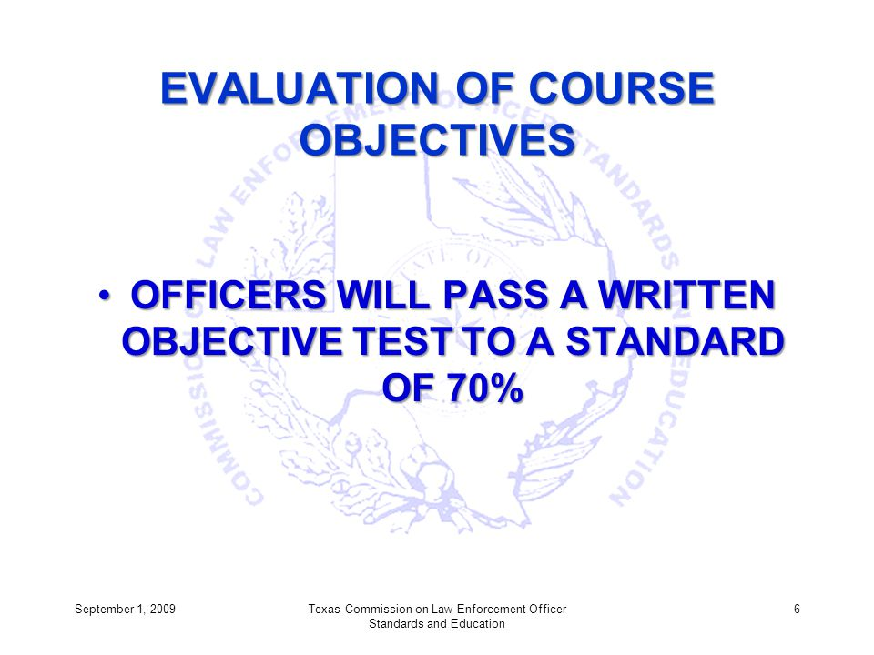EVALUATION OF COURSE OBJECTIVES OFFICERS WILL PASS A WRITTEN OBJECTIVE TEST TO A STANDARD OF 70%OFFICERS WILL PASS A WRITTEN OBJECTIVE TEST TO A STAND