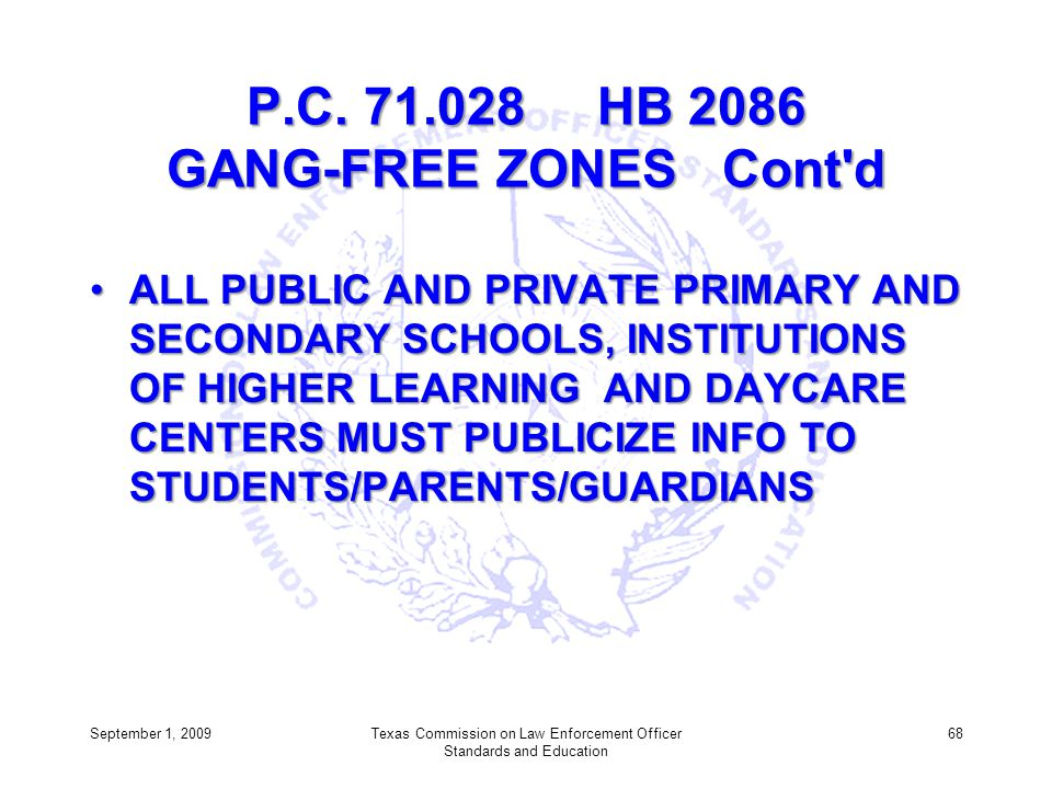 P.C. 71.028 HB 2086 GANG-FREE ZONES Cont'd ALL PUBLIC AND PRIVATE PRIMARY AND SECONDARY SCHOOLS, INSTITUTIONS OF HIGHER LEARNING AND DAYCARE CENTERS M
