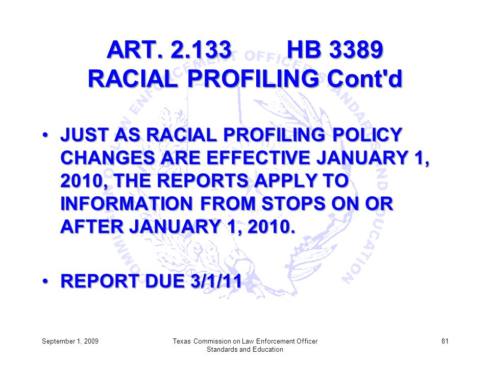 ART. 2.133 HB 3389 RACIAL PROFILING Cont'd JUST AS RACIAL PROFILING POLICY CHANGES ARE EFFECTIVE JANUARY 1, 2010, THE REPORTS APPLY TO INFORMATION FRO