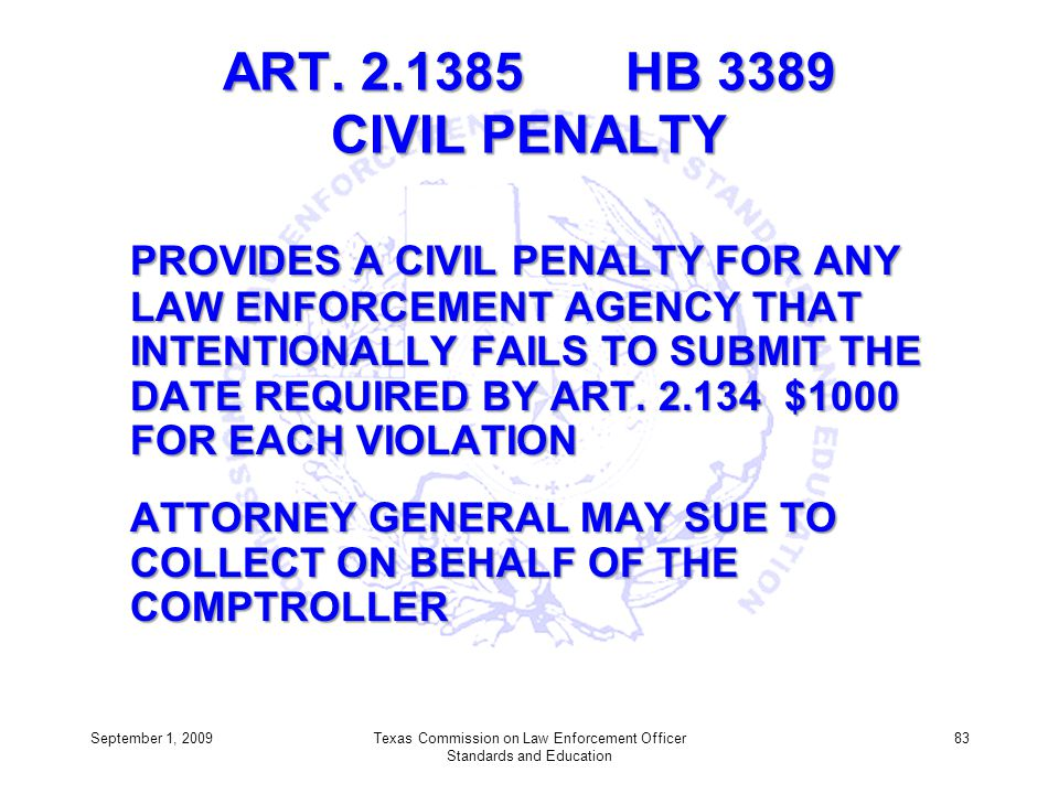 ART. 2.1385 HB 3389 CIVIL PENALTY PROVIDES A CIVIL PENALTY FOR ANY LAW ENFORCEMENT AGENCY THAT INTENTIONALLY FAILS TO SUBMIT THE DATE REQUIRED BY ART.