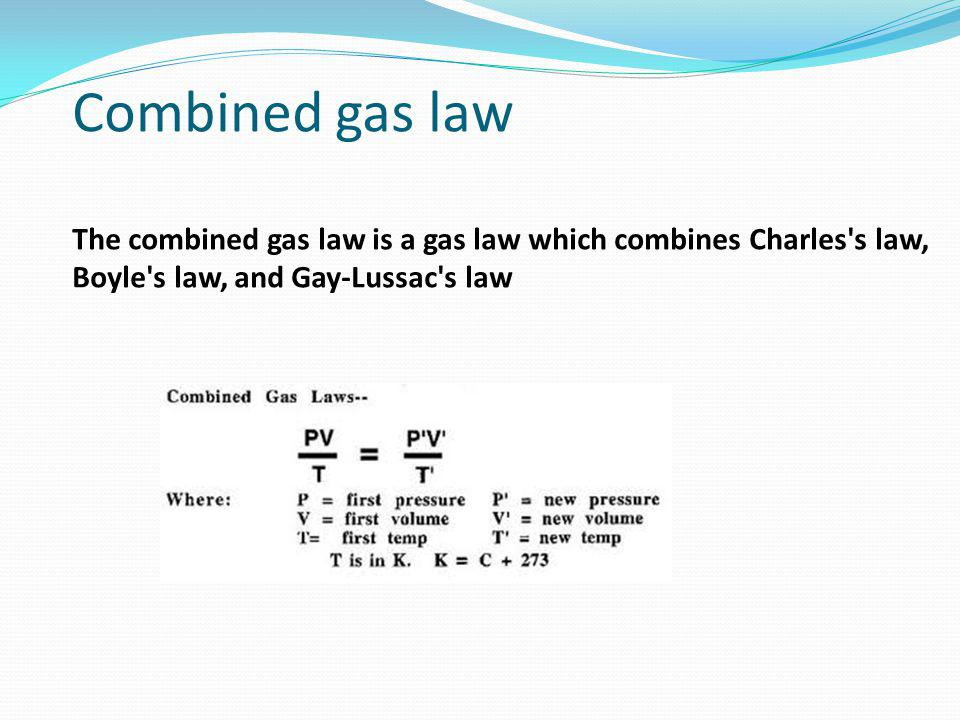 Combined gas law The combined gas law is a gas law which combines Charles s law, Boyle s law, and Gay-Lussac s law