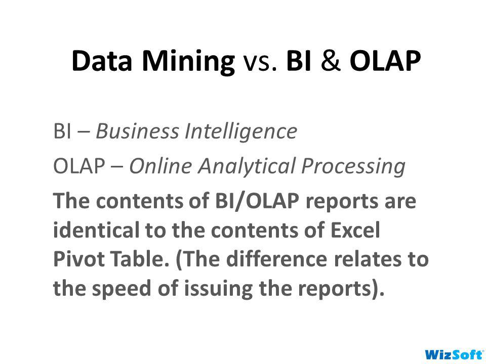 Data Mining vs. BI & OLAP BI – Business Intelligence OLAP – Online Analytical Processing The contents of BI/OLAP reports are identical to the contents