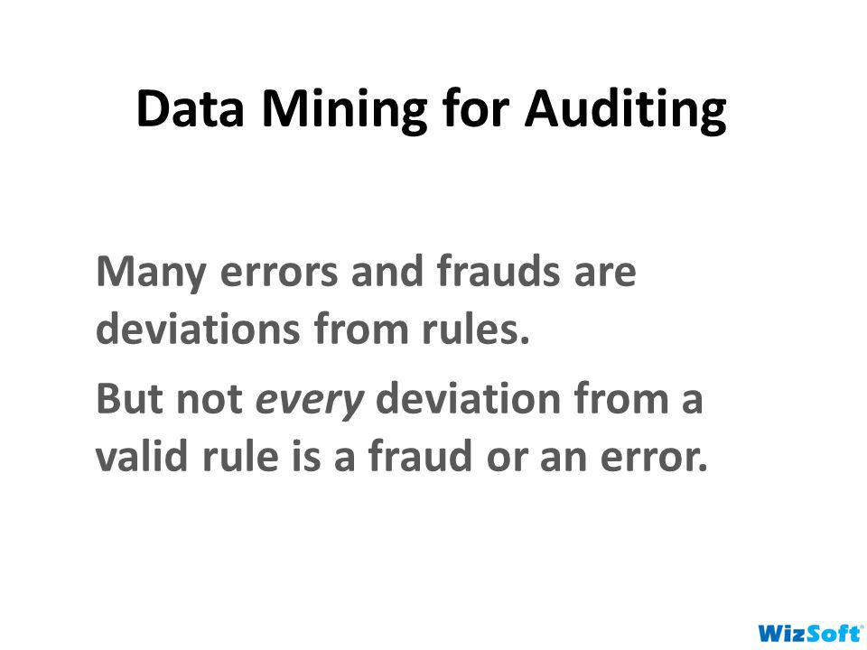 Data Mining for Auditing Many errors and frauds are deviations from rules. But not every deviation from a valid rule is a fraud or an error.