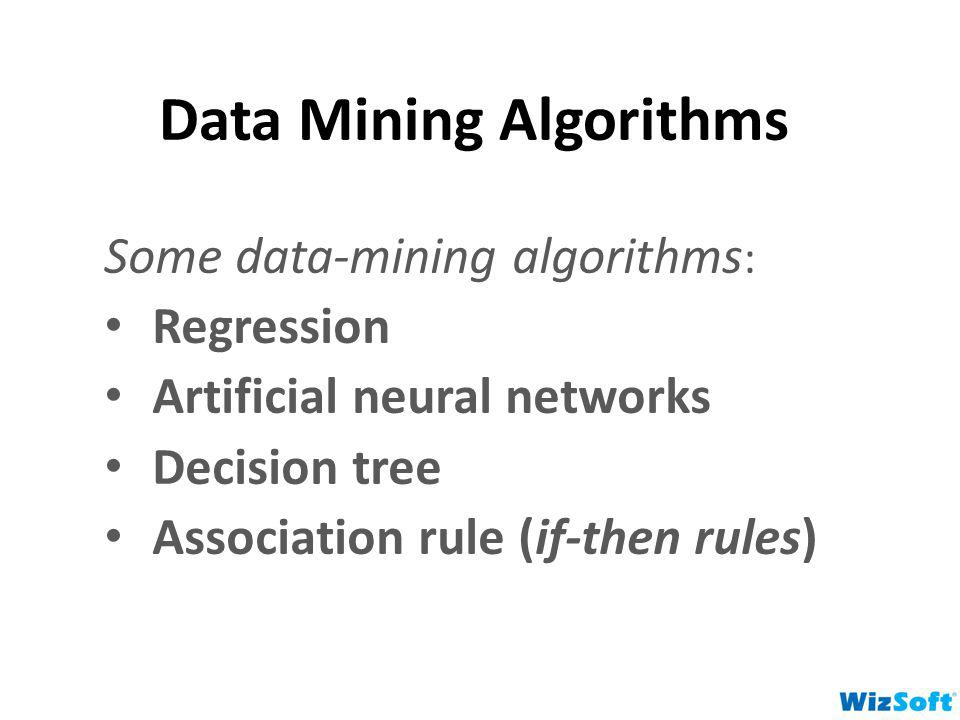 Data Mining Algorithms Some data-mining algorithms : Regression Artificial neural networks Decision tree Association rule (if-then rules)