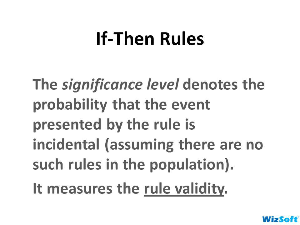 If-Then Rules The significance level denotes the probability that the event presented by the rule is incidental (assuming there are no such rules in t