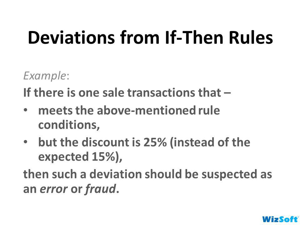 Deviations from If-Then Rules Example: If there is one sale transactions that – meets the above-mentioned rule conditions, but the discount is 25% (in