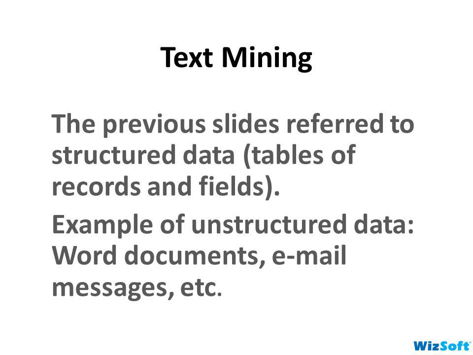 Text Mining The previous slides referred to structured data (tables of records and fields). Example of unstructured data: Word documents, e-mail messa