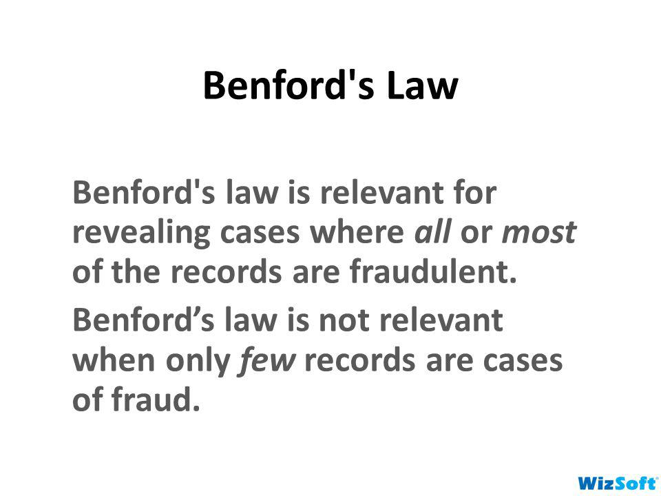 Benford's Law Benford's law is relevant for revealing cases where all or most of the records are fraudulent. Benfords law is not relevant when only fe