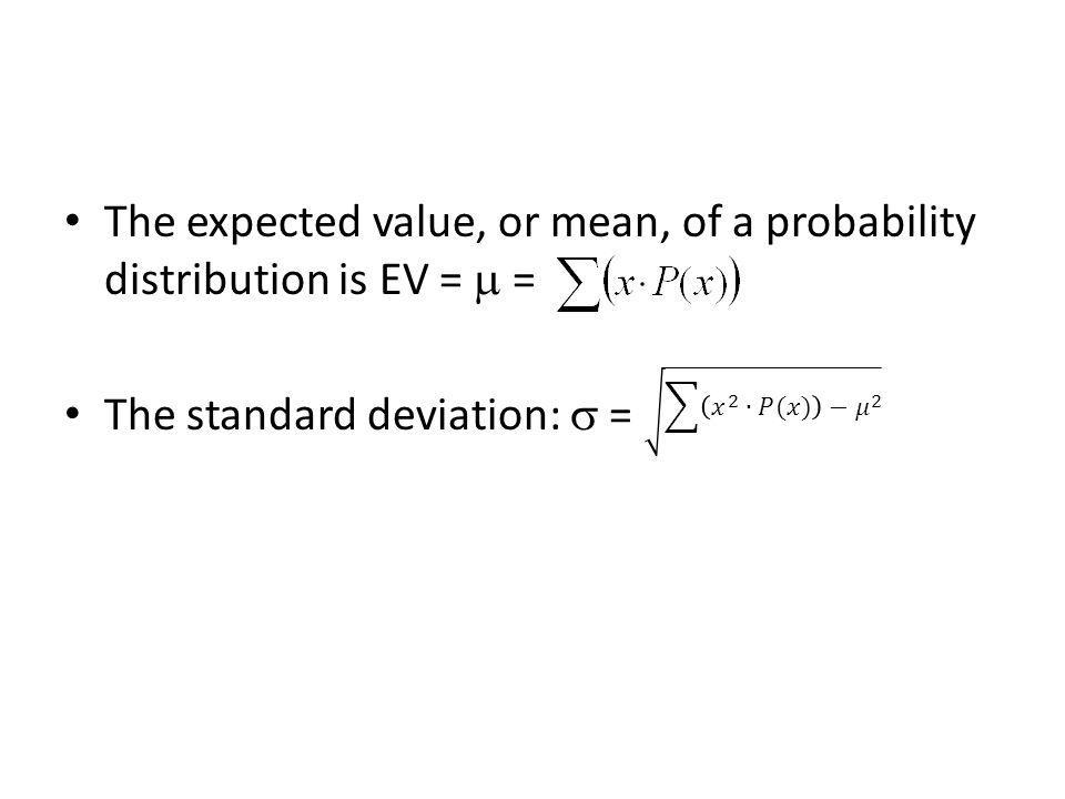The expected value, or mean, of a probability distribution is EV = = The standard deviation: =