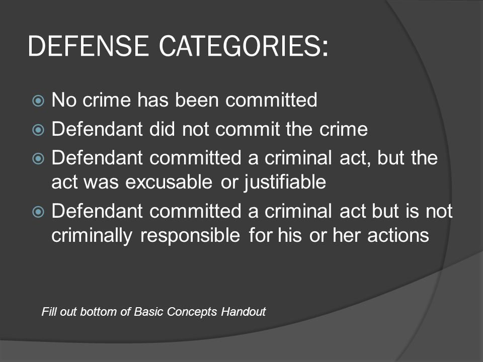DEFENSE CATEGORIES: No crime has been committed Defendant did not commit the crime Defendant committed a criminal act, but the act was excusable or justifiable Defendant committed a criminal act but is not criminally responsible for his or her actions Fill out bottom of Basic Concepts Handout