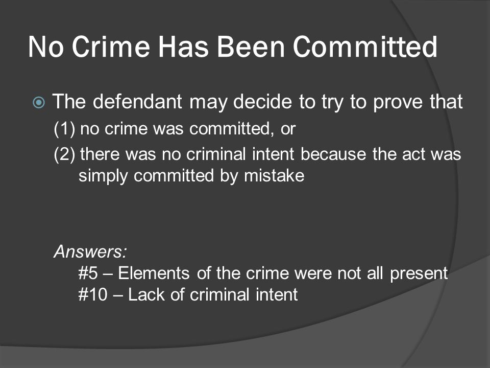 No Crime Has Been Committed The defendant may decide to try to prove that (1) no crime was committed, or (2) there was no criminal intent because the act was simply committed by mistake Answers: #5 – Elements of the crime were not all present #10 – Lack of criminal intent