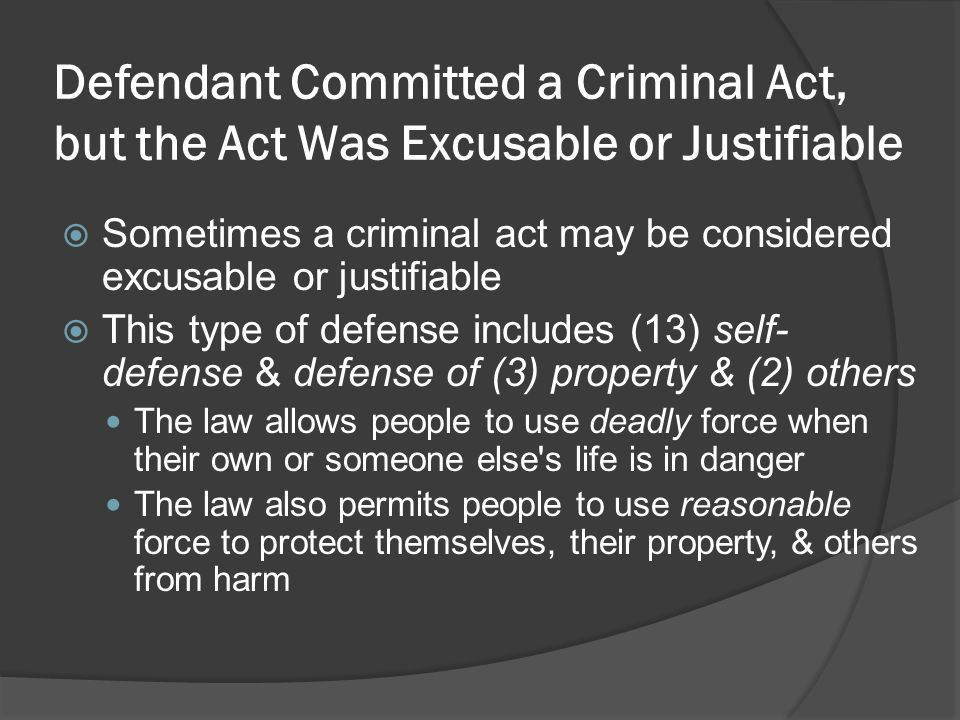 Defendant Committed a Criminal Act, but the Act Was Excusable or Justifiable Sometimes a criminal act may be considered excusable or justifiable This type of defense includes (13) self- defense & defense of (3) property & (2) others The law allows people to use deadly force when their own or someone else s life is in danger The law also permits people to use reasonable force to protect themselves, their property, & others from harm