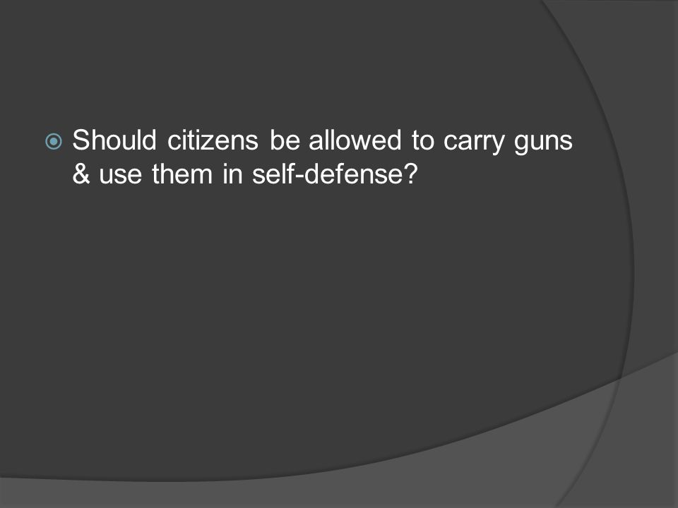 Should citizens be allowed to carry guns & use them in self-defense?