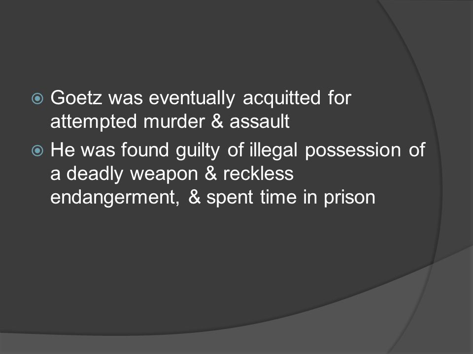 Goetz was eventually acquitted for attempted murder & assault He was found guilty of illegal possession of a deadly weapon & reckless endangerment, & spent time in prison