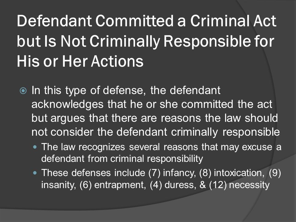 Defendant Committed a Criminal Act but Is Not Criminally Responsible for His or Her Actions In this type of defense, the defendant acknowledges that he or she committed the act but argues that there are reasons the law should not consider the defendant criminally responsible The law recognizes several reasons that may excuse a defendant from criminal responsibility These defenses include (7) infancy, (8) intoxication, (9) insanity, (6) entrapment, (4) duress, & (12) necessity