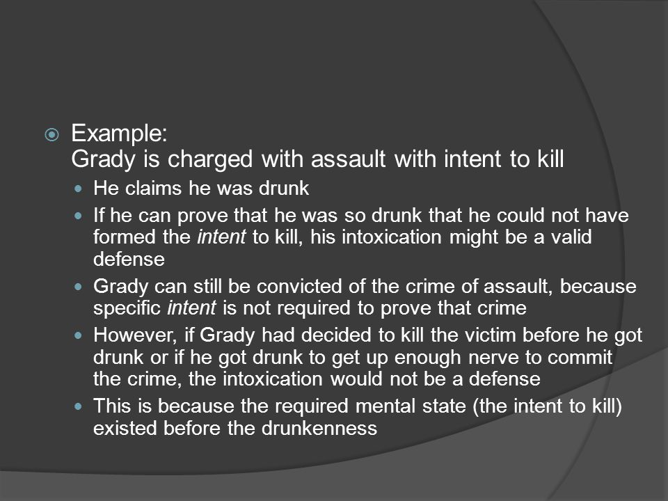 Example: Grady is charged with assault with intent to kill He claims he was drunk If he can prove that he was so drunk that he could not have formed the intent to kill, his intoxication might be a valid defense Grady can still be convicted of the crime of assault, because specific intent is not required to prove that crime However, if Grady had decided to kill the victim before he got drunk or if he got drunk to get up enough nerve to commit the crime, the intoxication would not be a defense This is because the required mental state (the intent to kill) existed before the drunkenness