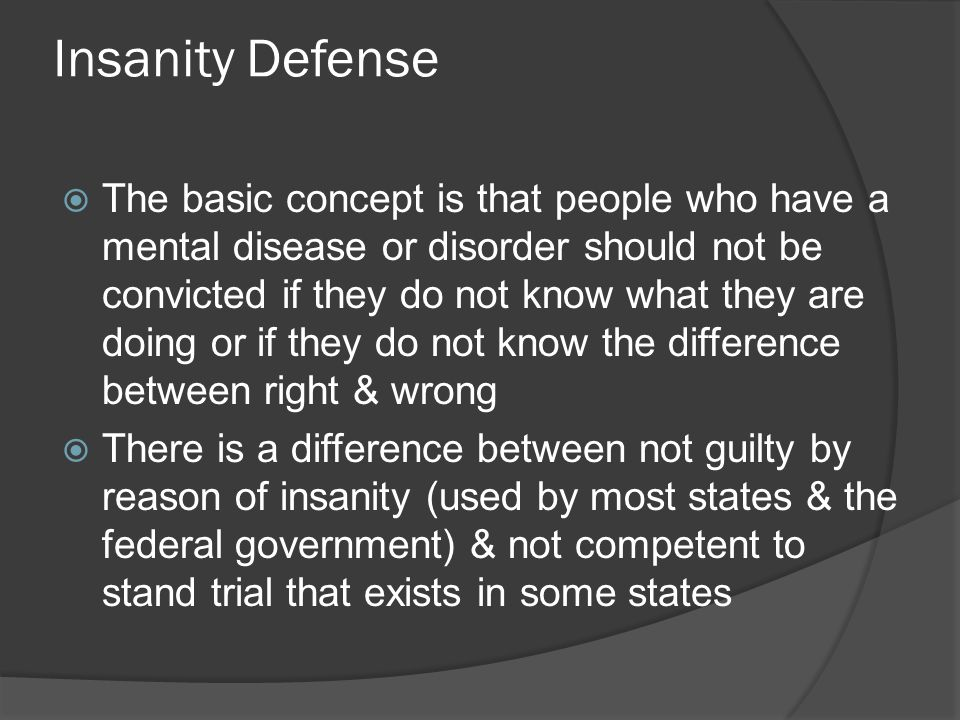 Insanity Defense The basic concept is that people who have a mental disease or disorder should not be convicted if they do not know what they are doing or if they do not know the difference between right & wrong There is a difference between not guilty by reason of insanity (used by most states & the federal government) & not competent to stand trial that exists in some states