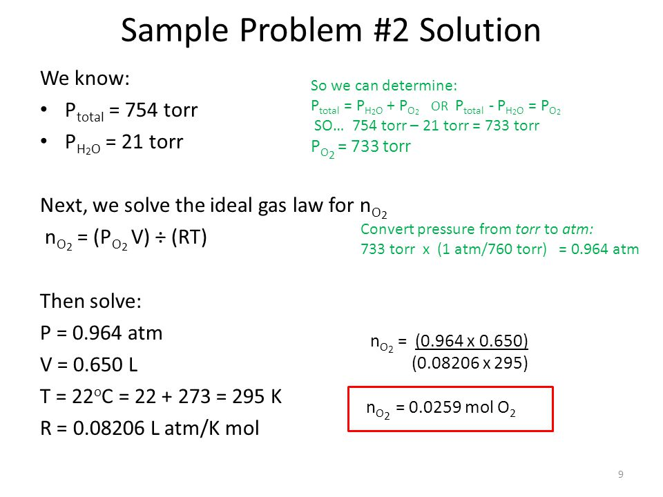 Sample Problem #2 Solution We know: P total = 754 torr P H 2 O = 21 torr Next, we solve the ideal gas law for n O 2 n O 2 = (P O 2 V) ÷ (RT) Then solv