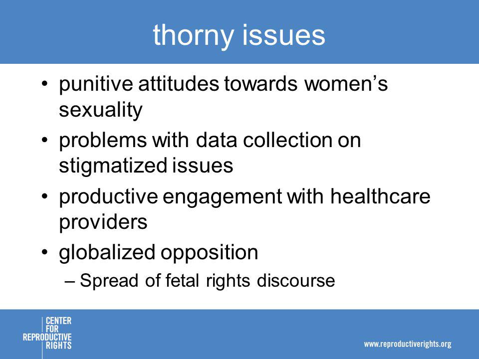 thorny issues punitive attitudes towards womens sexuality problems with data collection on stigmatized issues productive engagement with healthcare providers globalized opposition –Spread of fetal rights discourse