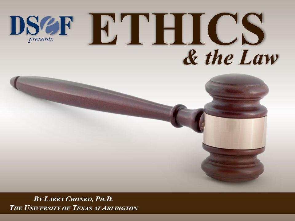 presents B Y L ARRY C HONKO, P H.D. T HE U NIVERSITY OF T EXAS AT A RLINGTON ETHICS & the Law
