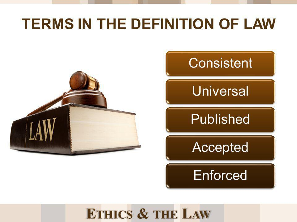 E THICS & THE L AW TERMS IN THE DEFINITION OF LAW ConsistentUniversalPublishedAcceptedEnforced